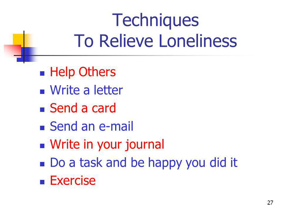 Techniques To Relieve Loneliness Give yourself a massage Play a musical instrument Read Do something creative Play with your pet Focus your attention on self esteem and enjoy your time alone 28