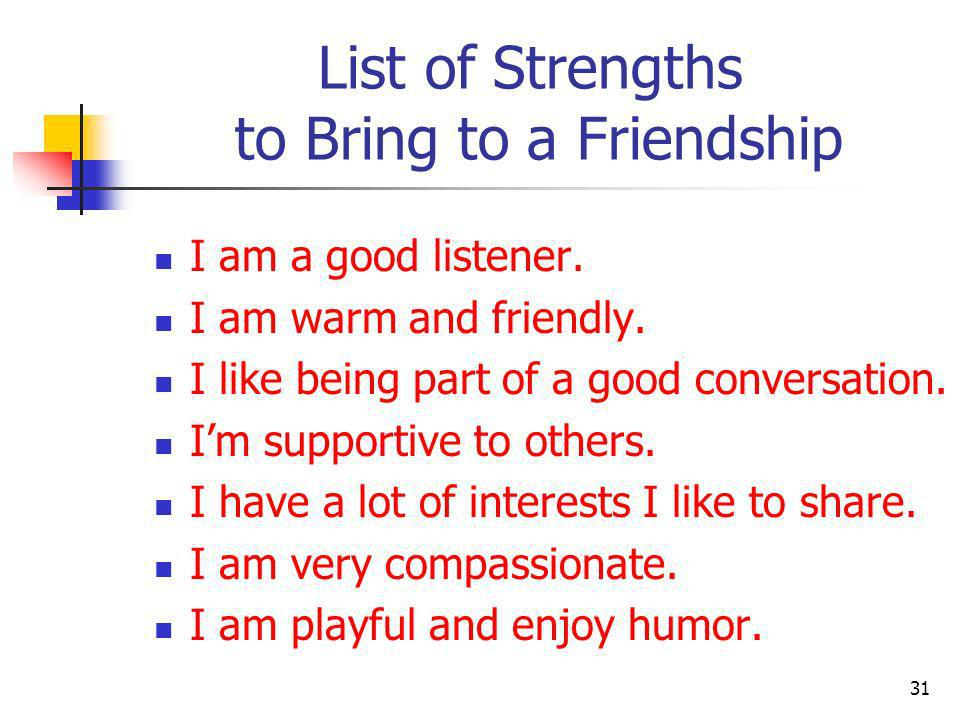 List of Strengths to Bring to a Friendship I am passionate I am entertaining and witty I am generous and kindhearted I am interested in a variety of ideas, issues, and activities.