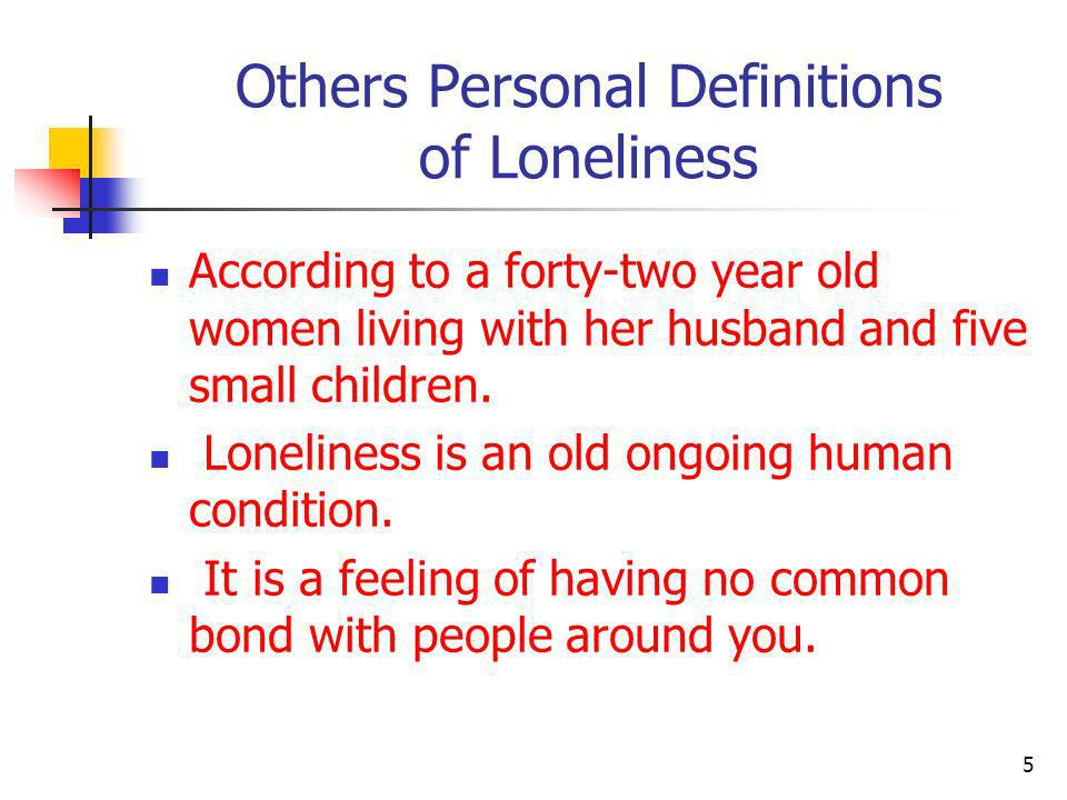 Others Personal Definitions of Loneliness The feeling is akin to being an alien and all those around you are speaking of a language and life that you only can see in magazines.