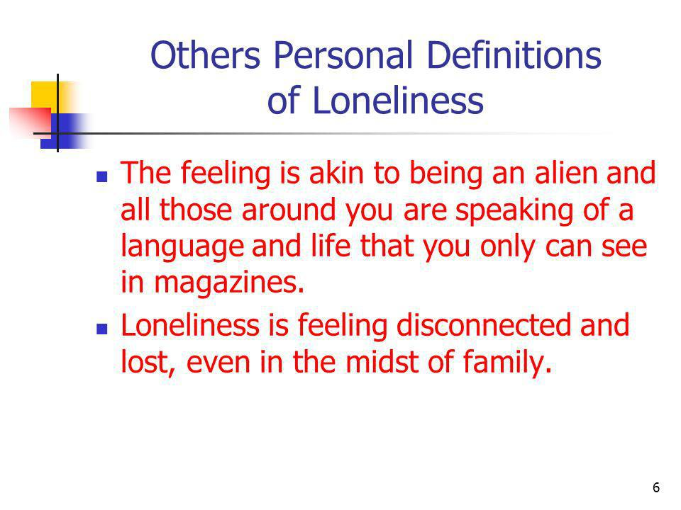 Other Personal Definitions of Loneliness Without friends or a companion.