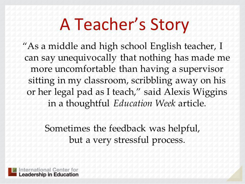 A Teachers Story She tried getting student feedback and learned some lessons: –End of course feedback wasnt as helpful as mid course feedback –Not all students were open with her in the hand-written mid-course feedback –An aha moment occurred when her principal asked for feedback on a teacher mentoring program