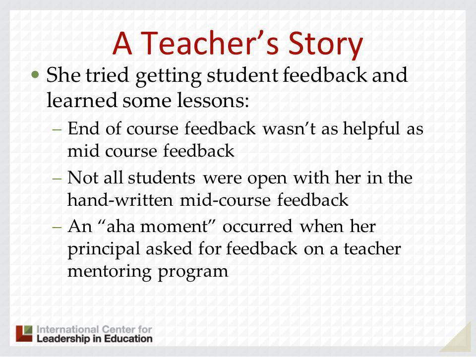 A Teachers Story She concluded that she would use computer feedback mid term to get student feedback –She was amazed at the feedback she got… concerns about grading, favoritism and reading level of material –I realized that I had been kidding myself all these years, she said.