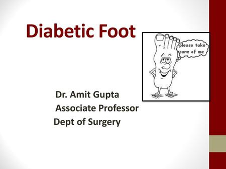Diabetic Foot Dr. Amit Gupta Associate Professor Dept of Surgery.