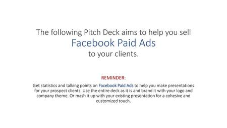 The following Pitch Deck aims to help you sell Facebook Paid Ads to your clients. REMINDER: Get statistics and talking points on Facebook Paid Ads to.