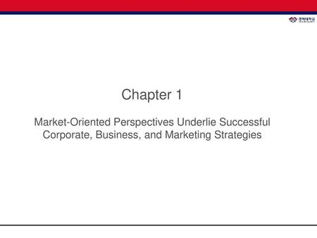 Chapter 1 Market-Oriented Perspectives Underlie Successful Corporate, Business, and Marketing Strategies.