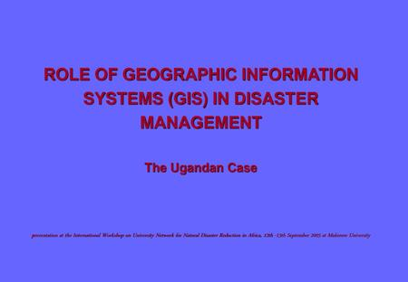 ROLE OF GEOGRAPHIC INFORMATION SYSTEMS (GIS) IN DISASTER MANAGEMENT The Ugandan Case presentation at the International Workshop on University.