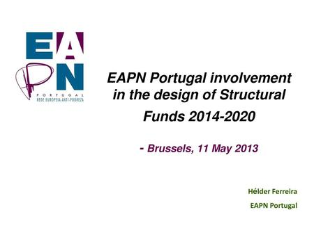 EAPN Portugal involvement in the design of Structural Funds 2014-2020 - Brussels, 11 May 2013 Hélder Ferreira EAPN Portugal.