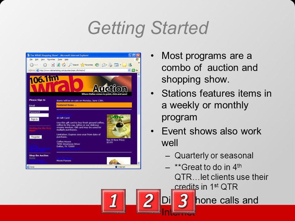 Starting Online Post your inventory –Set buy or bid, quantities, restrictions, timed auctions, sale tax, advertiser credit –Pictures add a lot of visual impact –Descriptions and limitations must be clear and concise Set payment and delivery options –Pick up and/or mail –Cash, check, charge –Online credit card processing Post auction home page with links from your station website