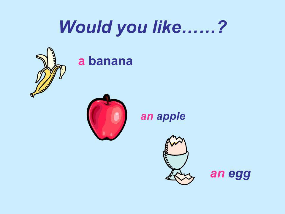 Would you like …..? (more than one) some bananas some apples some eggs
