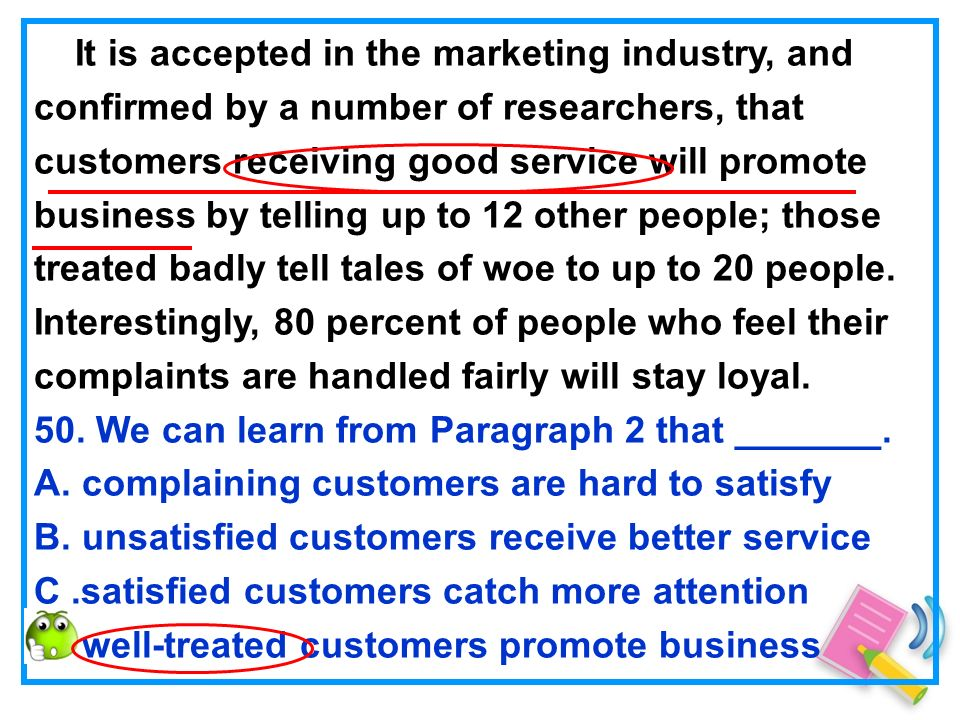 It is accepted in the marketing industry, and confirmed by a number of researchers, that customers receiving good service will promote business by telling up to 12 other people; those treated badly tell tales of woe to up to 20 people.