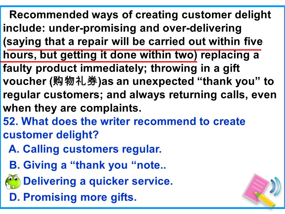 Recommended ways of creating customer delight include: under-promising and over-delivering (saying that a repair will be carried out within five hours, but getting it done within two) replacing a faulty product immediately; throwing in a gift voucher ( )as an unexpected thank you to regular customers; and always returning calls, even when they are complaints.