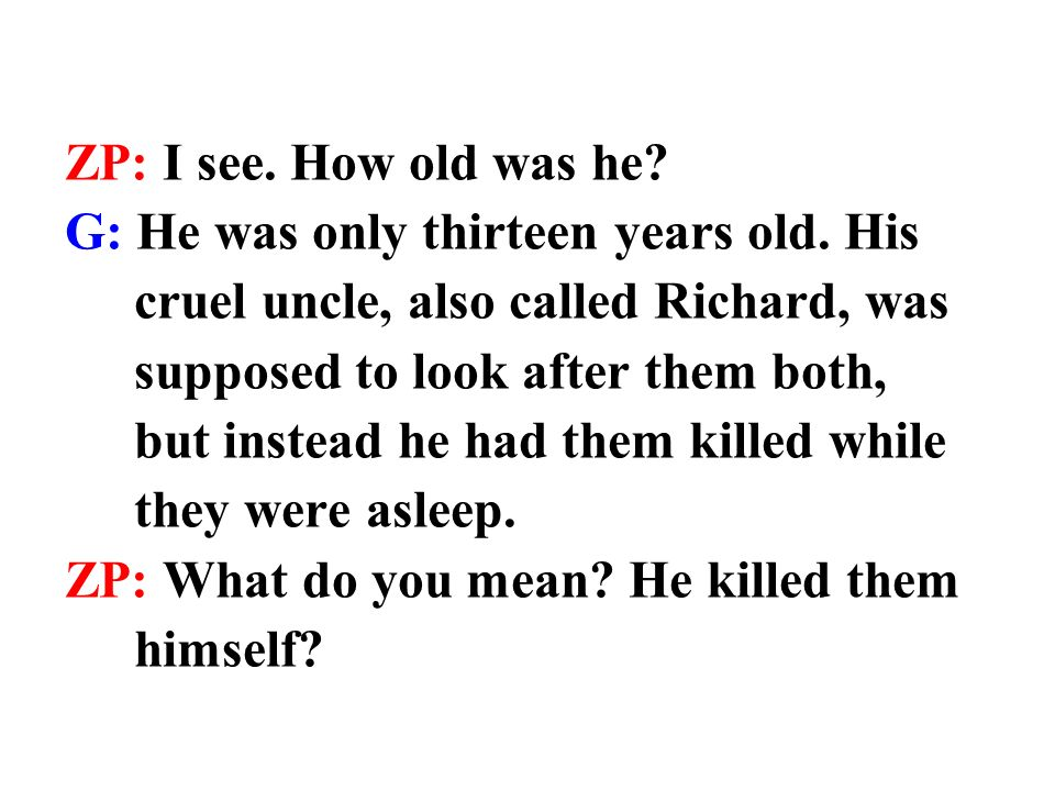 G: No.He sent his men to kill them because he wanted to become King Richard III.