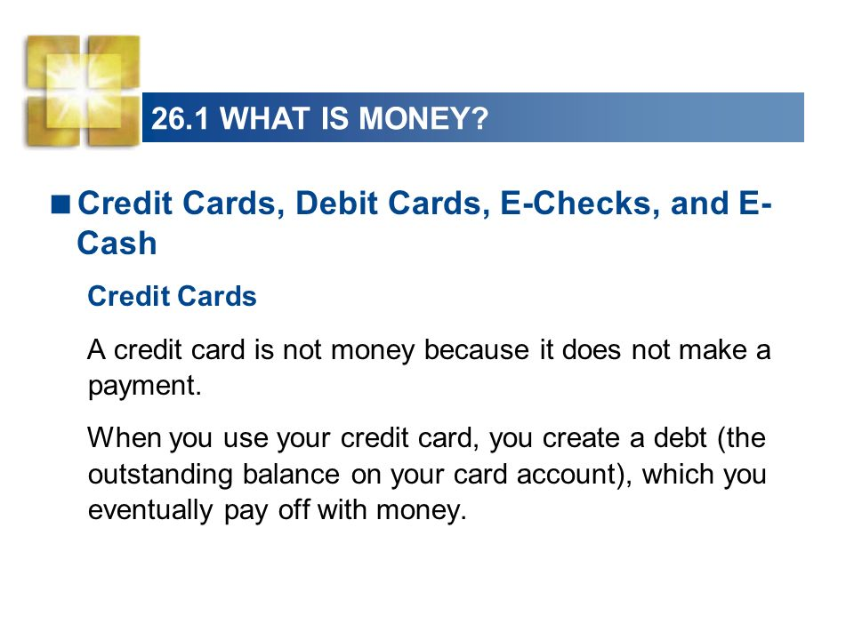 26.1 WHAT IS MONEY.Debit Cards A debit card is not money.