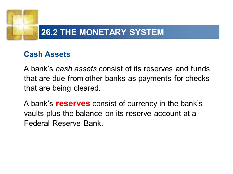 26.2 THE MONETARY SYSTEM The Fed requires the banks and other financial institutions to hold a minimum percentage of deposits as reserves, called the required reserve ratio.
