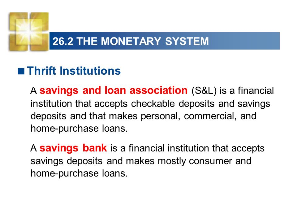 26.2 THE MONETARY SYSTEM A credit union is a financial institution owned by a social or economic group, such as a firms employees, that accepts savings deposits and makes mostly consumer loans.