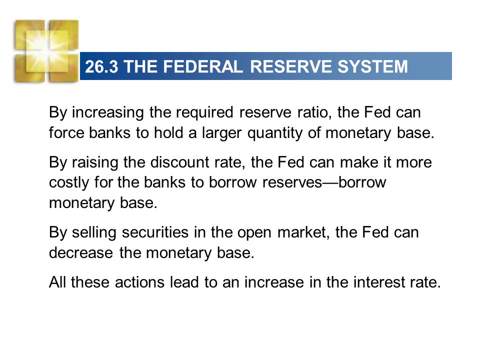 26.3 THE FEDERAL RESERVE SYSTEM By decreasing the required reserve ratio, the Fed can permit the banks to hold a smaller quantity of monetary base.