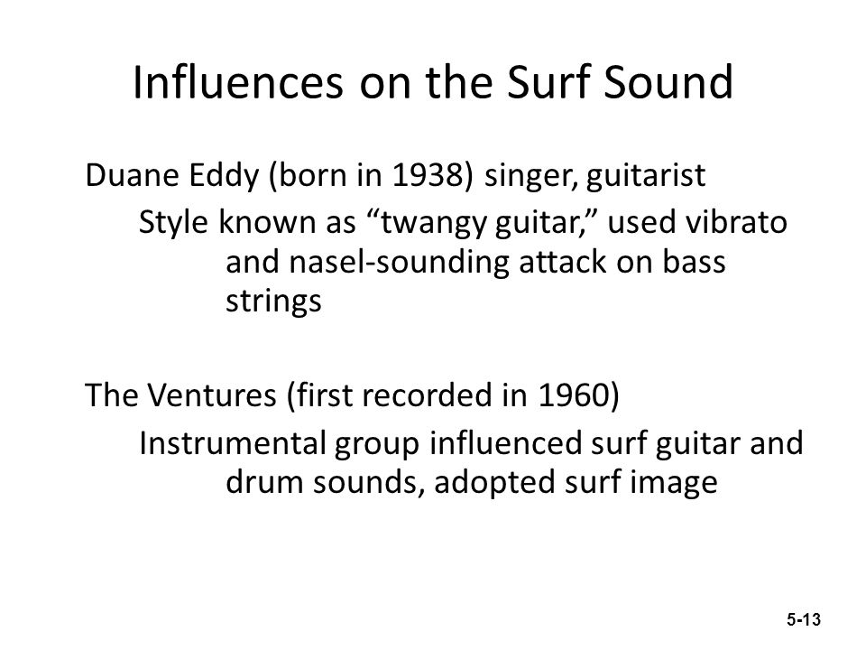 The Surf Sound Dick Dale (born in 1937) Known as the King of Surf Guitar Used tremolo (fast repeated notes) to create effect of speed The Beach Boys Main writer and producer, Brian Wilson (born in 1942) Group vocals influenced by Jazz group the Four Freshmen Guitarist, Carl Wilson (1946-1996), influenced by Chuck Berry Productions on Pet Sounds (1966) influenced by Phil Spectors Wall of Sound 5-14