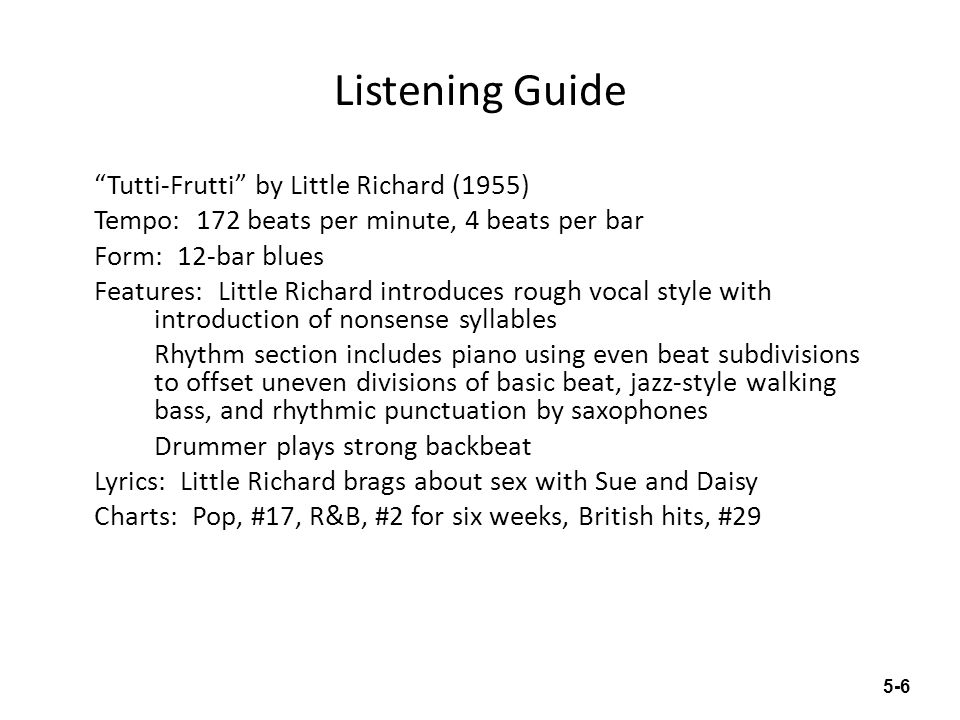 Listening Guide Tutti-Frutti by Pat Boone (1956) Tempo: 176 beats per minute, 4 beats per bar Form: 12-bar blues Features: Boone tries to imitate Little Richards voice, but in a smoother, less rhythmic way Rhythm section includes piano and a backup vocal group singing ahs Uneven beat subdivisions Backbeat present, but less obvious than in Little Richards recording Lyrics: Obvious sex (term rocking) avoided.