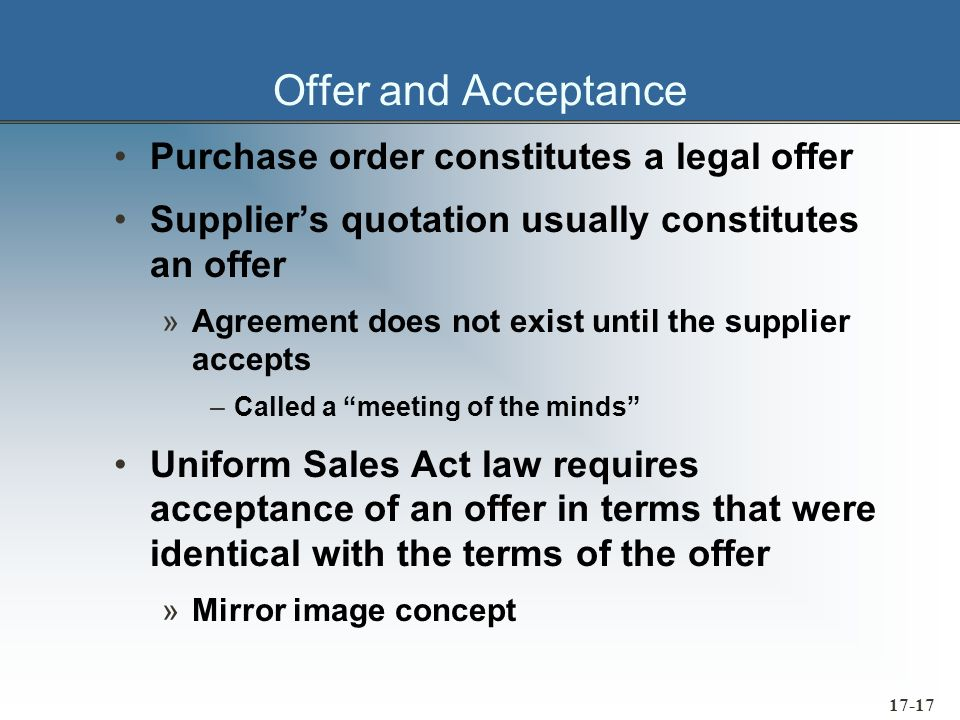 17-18 Battle of the Forms Occurs when the terms of acceptance differ from the terms of the offer Terms of Acceptance are automatically incorporated into the contract, unless one of three conditions exists: 1.They materially alter the intent of the offer 2.The offerer objects in writing 3.The offer explicitly states that no different terms will be accepted