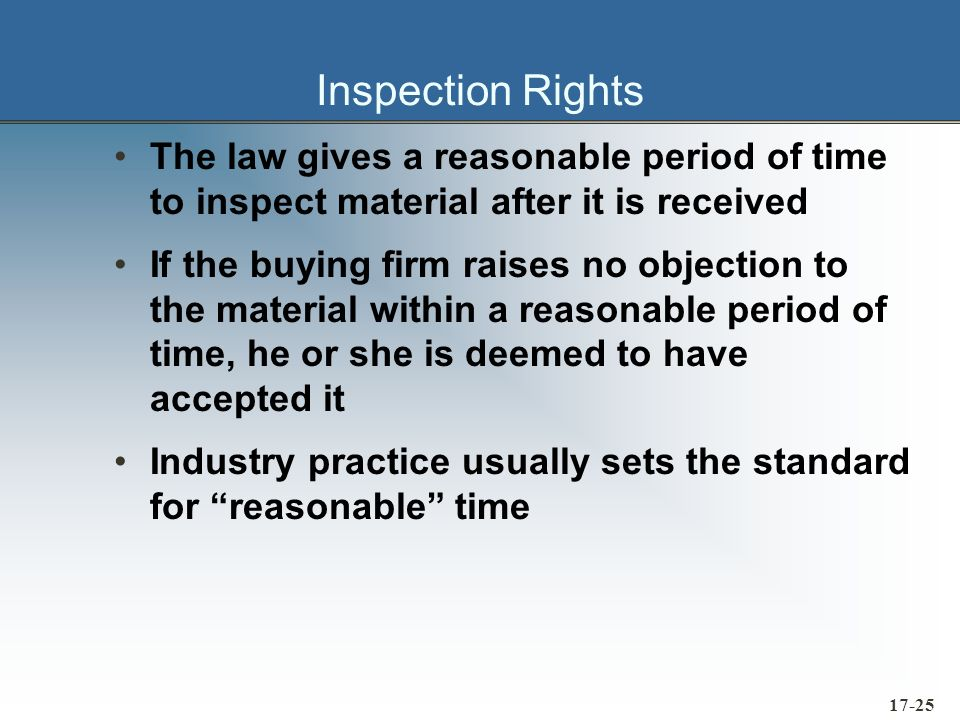 17-26 Rights of Rejection A buying firm has the right to reject material that: »Does not conform with the terms of the contract »Is an overshipment Rejection requirements: »Notification must be sent to the supplier »The nature of the defect or default must be specified »The buying firm is not legally bound to return the material »The buying firm is obligated to protect and care for the material in a reasonable manner