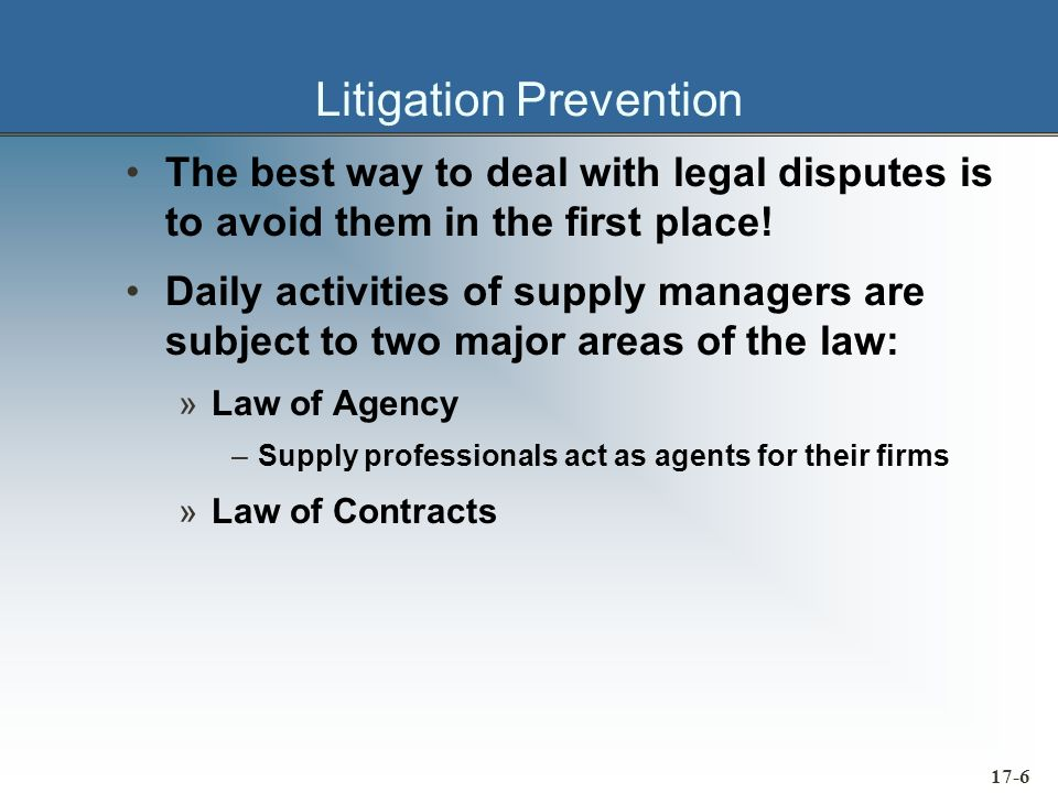 17-7 Why Most Business Firms Utilize Litigation Only as a Last Resort Contractual disputes are usually resolved more effectively using negotiation A lawsuit almost always alienates a good supplier The outcome of any court case is usually uncertain Litigation is expensive