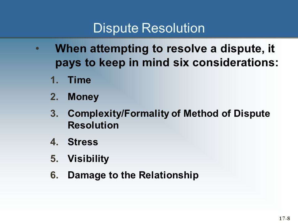 17-9 Dispute Resolution Five Options exist to resolve a dispute: »Negotiation »Mediation »Litigation »Arbitration »Courts Most disputes are best resolved through negotiation and compromise