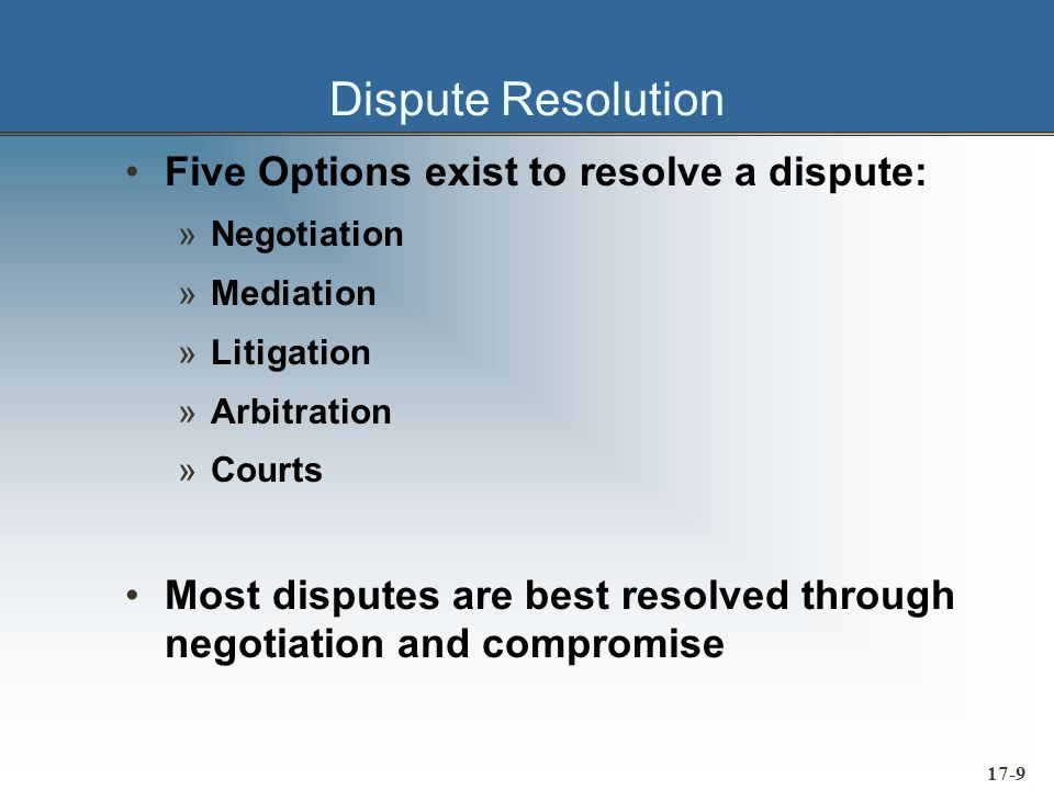 17-10 Mediation If negotiation fails, the disputants can consider mediation Mediation involves introducing a third- party into the discussion The mediators role is to listen, sympathize, empathize, coax, cajole and persuade One thing the mediator may not do is decide anything If the disputants confer decision-making authority on a third-party, we are now talking about arbitration