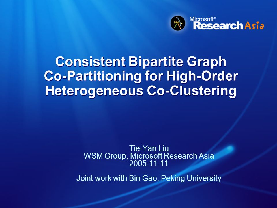 2005.11.11Talk at NTU, Tie-Yan Liu Outline Motivation ̵ What is high-order heterogeneous co-clustering ̵ Why previous methods can not work well on this problem Consistent Bipartite Graph Go-partitioning (CGBC) Experimental Evaluation Conclusions and Future Work