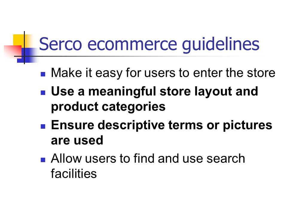 Serco ecommerce guidelines Provide meaningful and relevant search results Make it clear whether items are available in the on-line store Allow users to see what s in their shopping basket Provide sufficient product information and explain technical terms Clearly flag the financial security features of the site