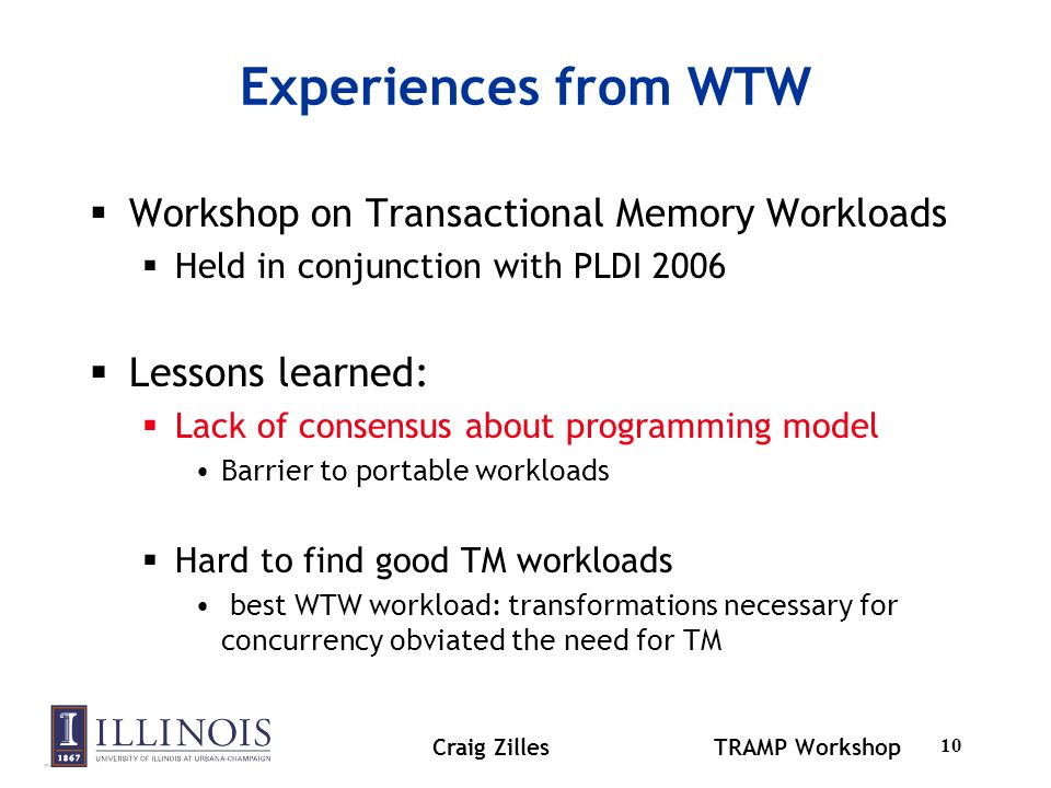 Craig ZillesTRAMP Workshop 11 TM and Legacy Code Not all code will be re-written for TM Challenges to automatically converting code Peaceful co-existence of TM & locks.