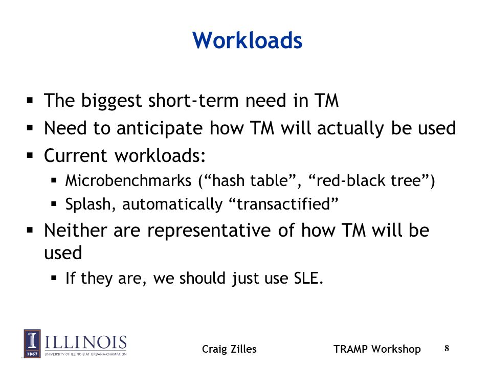 Craig ZillesTRAMP Workshop 9 Real TM workloads Composition a major motivation for TM Composition suggests larger transactions If TM enables/facilitates parallelization Good workloads = programs not previously parallelized