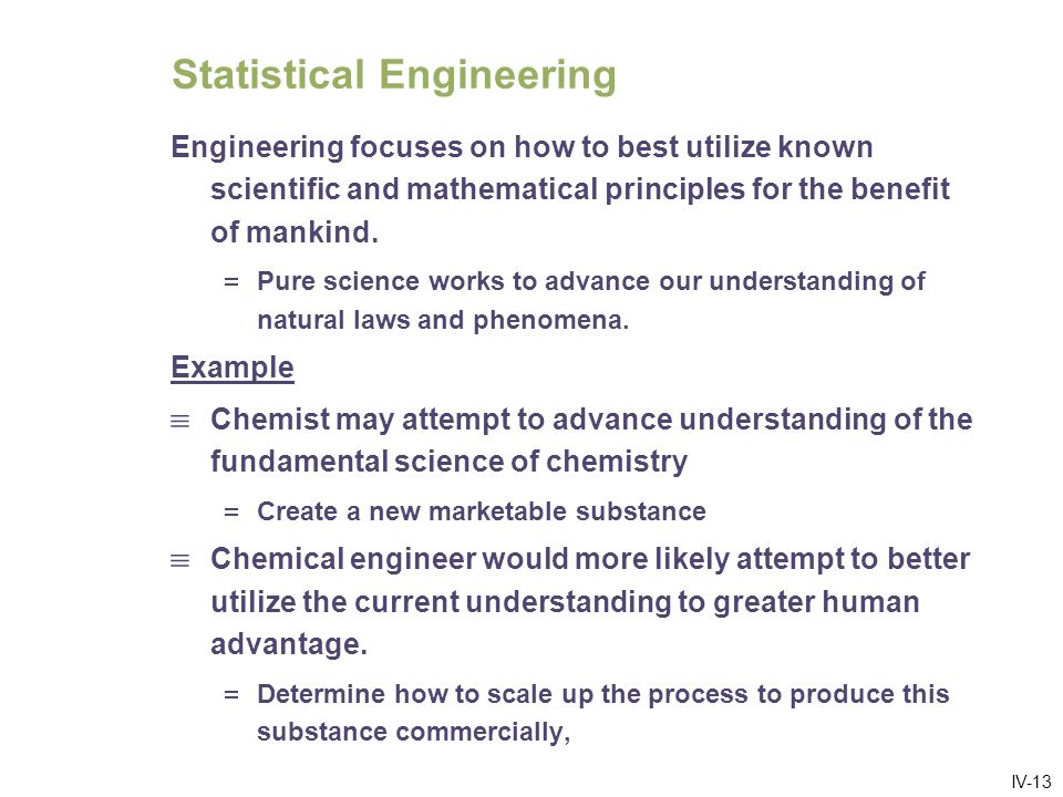 IV-14 Engineers Develop Engineering Theory Engineers do research to develop new theory Engineers theoretical developments: Tend to be oriented towards the question of how to best utilize known science to benefit society Rather than on how to advance known science.