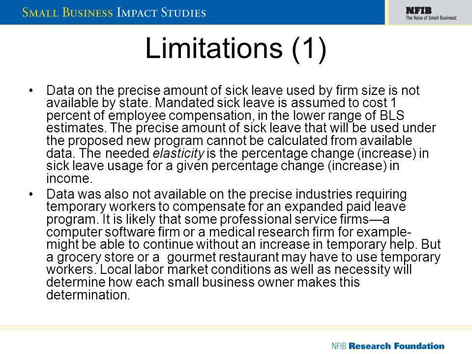 Limitations (2) The inclusion of overtime/temporary worker costs are a subject for future research The total costs of a mandated sick leave program - in addition to bookkeeping and record-keeping costs - include the increase in sick-leave usage among firms presently offering the benefit plus the increase in costs caused by firms newly offering the benefit Simulation models like NFIBs BSIM need accurate industry and firm size detail to produce realistic results.