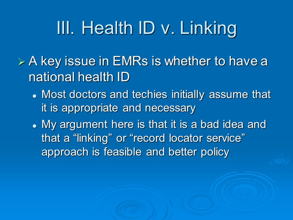 National Health IDs The attraction is the idea that records from home, work, and travel all can be matched by tagging them with a unique identifier for each patient The attraction is the idea that records from home, work, and travel all can be matched by tagging them with a unique identifier for each patient Most providers use a unique identifier, such as SSN, in their own system – why not use it across systems.