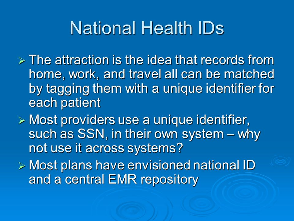 The Politics of Health IDs Unique patient IDs were actually required in the 1996 HIPAA statute Unique patient IDs were actually required in the 1996 HIPAA statute Supported by many vendors and system owners Supported by many vendors and system owners By 1998, Clinton Administration said no health IDs unless strong privacy & security in place By 1998, Clinton Administration said no health IDs unless strong privacy & security in place Bush Administration has confirmed that there will be no such IDs for patients Bush Administration has confirmed that there will be no such IDs for patients Moral – huge political opposition to the idea Moral – huge political opposition to the idea Waiting for health IDs means to wait a long time Waiting for health IDs means to wait a long time