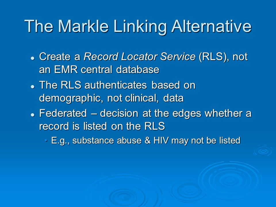 Advantages of RLS Approach Avoids single point of failure of central EMR database – the data breach problem Avoids single point of failure of central EMR database – the data breach problem Control at edges Control at edges Patients can opt out Patients can opt out Providers can decide what (not) to link Providers can decide what (not) to link Graceful transition from current system Graceful transition from current system No required new data field for health IDs No required new data field for health IDs No rip and replace No rip and replace In sum, privacy & security built in In sum, privacy & security built in