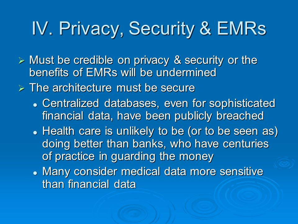 Some Privacy Basics Goal should be to improve patient privacy & security in shift to EMRs Goal should be to improve patient privacy & security in shift to EMRs Safeguards must be explainable to public Safeguards must be explainable to public Patient access to linking system (whats in the system?) and means to correct (those arent my records) Patient access to linking system (whats in the system?) and means to correct (those arent my records) Access in HIPAA and FCRA Access in HIPAA and FCRA Patient opt-out from the system, working with providers Patient opt-out from the system, working with providers