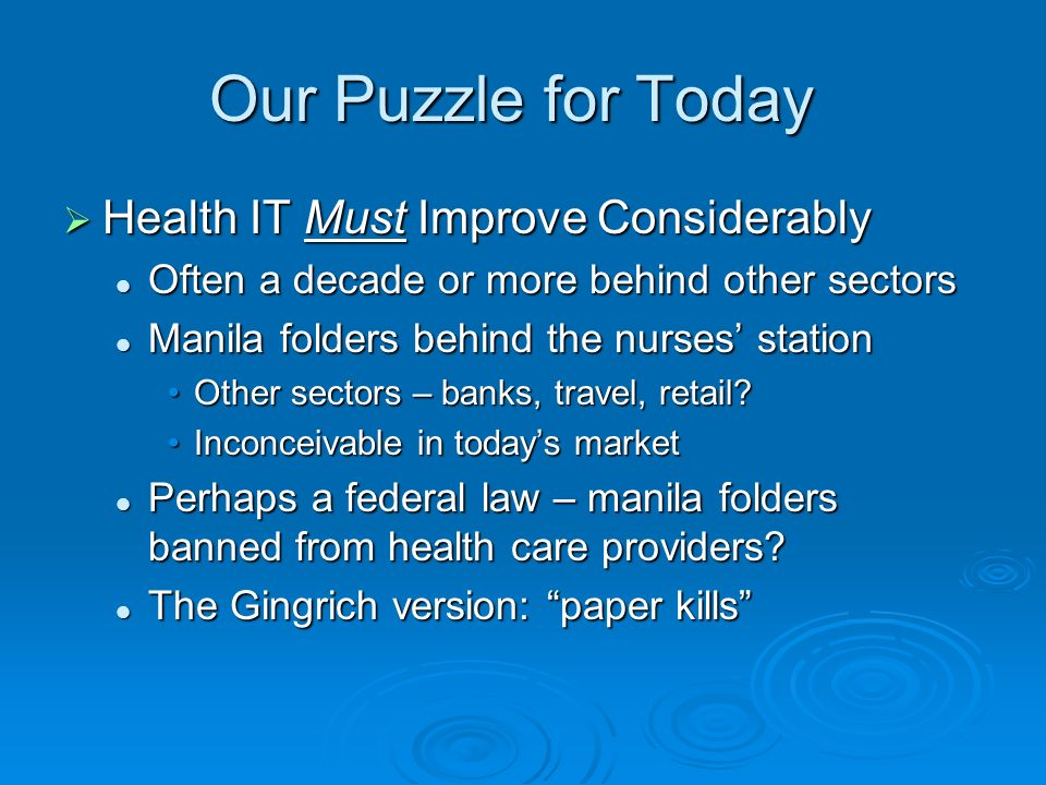 Our Puzzle Health IT is HARD to Improve Health IT is HARD to Improve Reimbursement reasons Reimbursement reasons Medicare, insurers usually do not pay more for good ITMedicare, insurers usually do not pay more for good IT Customers dont discipline providers on health IT, the way they would banks or travel providersCustomers dont discipline providers on health IT, the way they would banks or travel providers Quality-of-care ROI is usually easier to show than financial ROI for health ITQuality-of-care ROI is usually easier to show than financial ROI for health IT