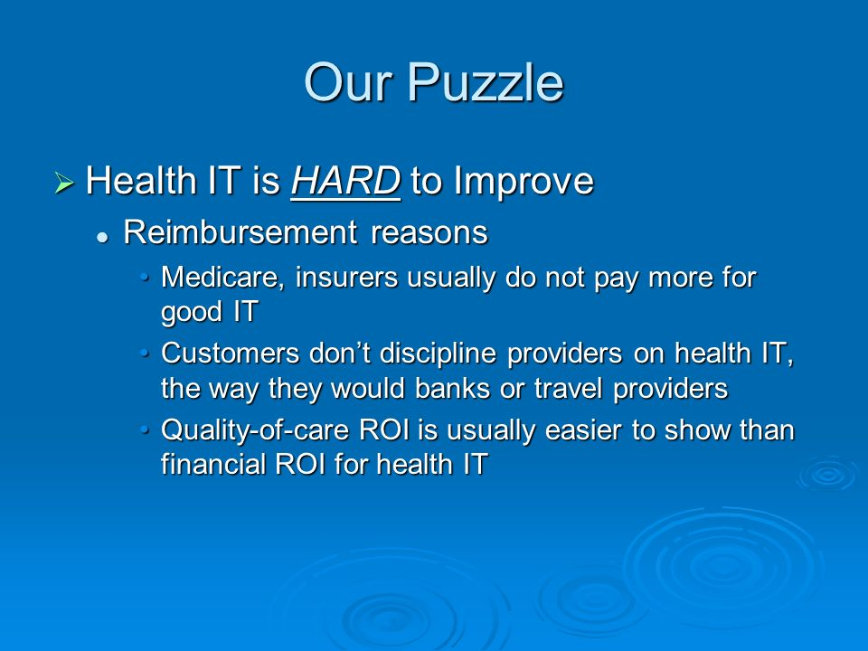 Our Puzzle Health IT is HARD to Improve Health IT is HARD to Improve Privacy and security reasons Privacy and security reasons Recent Westin/AHRQ poll Recent Westin/AHRQ poll More respondents worried about privacy & security than favored new use of electronic health recordsMore respondents worried about privacy & security than favored new use of electronic health records Polls and focus groups Polls and focus groups Risks are top-of-mind to consumersRisks are top-of-mind to consumers Benefits are much less evidentBenefits are much less evident