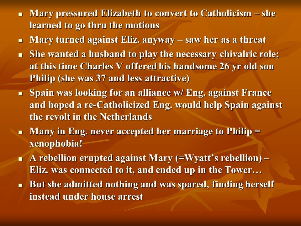 But Mary and Philip had trouble conceiving a child…Philip decided to leave and pursue other kingdoms instead…and he came to favour Elizabeth over Mary as he thought it was better for the Habsburgs (w/o Eliz., the other successor was Mary, Queen of Scots, who would have allied with France) But Mary and Philip had trouble conceiving a child…Philip decided to leave and pursue other kingdoms instead…and he came to favour Elizabeth over Mary as he thought it was better for the Habsburgs (w/o Eliz., the other successor was Mary, Queen of Scots, who would have allied with France) Philip had managed to take Eng.
