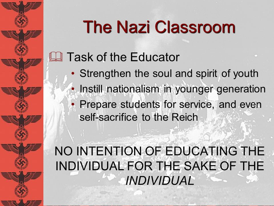 The Nazi Classroom Strong desire to root out values of… Liberal individualism Rationalism Intellectualism A Complete 180° from the ideals of Locke and the Enlightenment!
