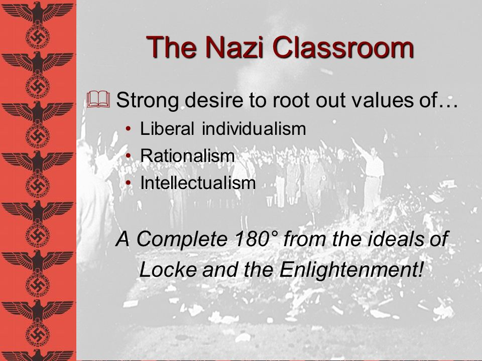 Reasons for this Education System Trained children to be good soldiers Easier to accept a total authority if you dont know how to think for yourself Ultimate Goal In Democracy: Student learns so he may benefit himself In Totalitarian Germany: Student learns so he may benefit the state