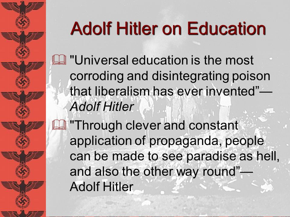 Adolf Hitler on Education The folkish state must not adjust its…educational work…to the inoculation of mere knowledge, but to the breeding of absolutely healthy bodies…And here again, first place must be taken by the development of character, especially the promotion of will- power and determination, combined with the training of joy in responsibility, and only in last place comes scientific schooling. –Mein Kampf