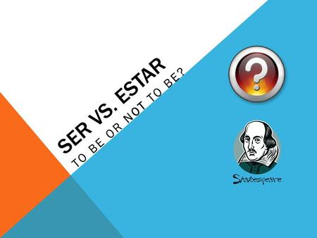 SER VS. ESTAR TO BE OR NOT TO BE?.