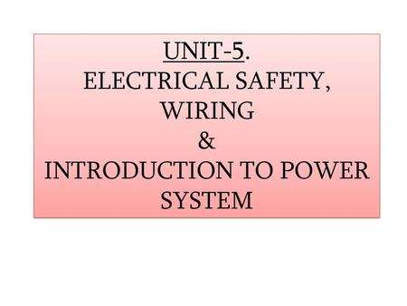 UNIT-5. ELECTRICAL SAFETY, WIRING & INTRODUCTION TO POWER SYSTEM