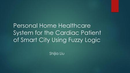 Personal Home Healthcare System for the Cardiac Patient of Smart City Using Fuzzy Logic Shijia Liu.