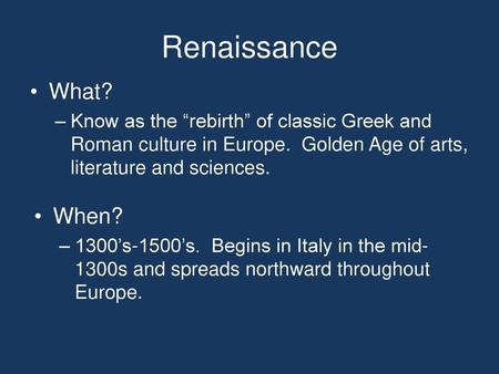 "Renaissance What? Know as the ""rebirth"" of classic Greek and Roman culture in Europe. Golden Age of arts, literature and sciences. When? 1300's-1500's."