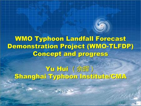 WMO Typhoon Landfall Forecast Demonstration Project (WMO-TLFDP) Concept and progress Yu Hui (余晖) Shanghai Typhoon Institute/CMA.