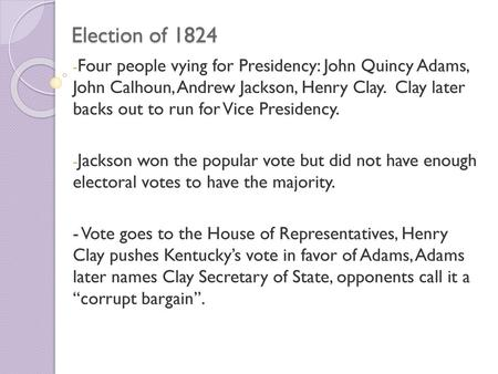 Election of 1824 Four people vying for Presidency: John Quincy Adams, John Calhoun, Andrew Jackson, Henry Clay. Clay later backs out to run for Vice.