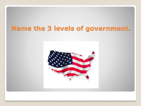 Name the 3 levels of government.